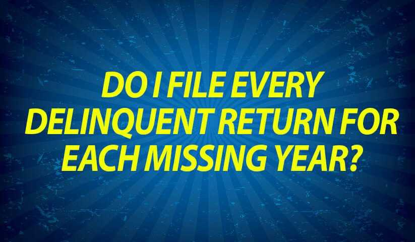 Do I file every delinquent return for each missing year?
