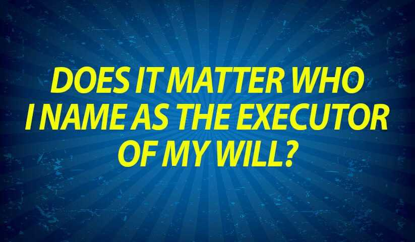 Does it matter who I name as the executor of my Will?