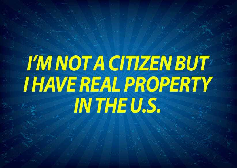 I'm not a citizen but I have real property in the U.S.