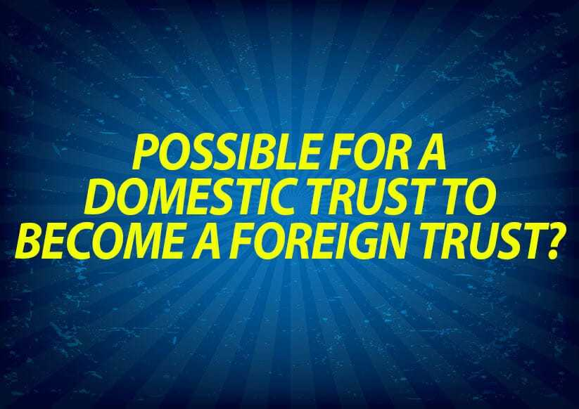 Possible for a Domestic Trust to Become a Foreign Trust?