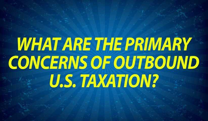 What Are the Primary Concerns of Outbound U.S. Taxation?
